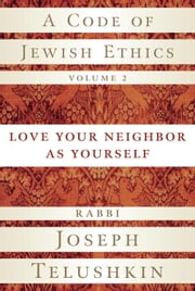 A Code of Jewish Ethics, Volume 2 - Love Your Neighbor as Yourself ebook by Joseph Telushkin