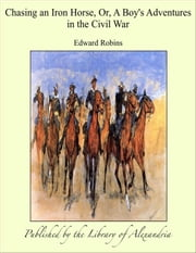 Chasing an Iron Horse Or A Boy's Adventures in The Civil War ebook by Edward Robins