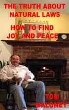 The Truth About Natural Laws How To Find Joy And Peace ebook by Tom Maloney