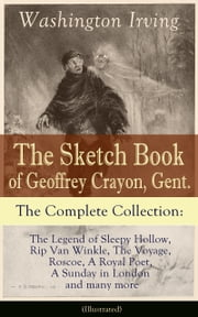 The Sketch Book of Geoffrey Crayon, Gent. - The Complete Collection: The Legend of Sleepy Hollow, Rip Van Winkle, The Voyage, Roscoe, A Royal Poet, A Sunday in London and many more (Illustrated) ebook by Washington Irving,Randolph Caldecott