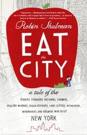 Eat the City - A Tale of the Fishers, Foragers, Butchers, Farmers, Poultry Minders, Sugar Refiners, Cane Cutters, Beekeepers, Winemakers, and Brewers Who Built New York ebook by Robin Shulman
