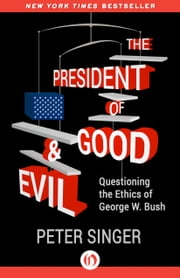 The President of Good & Evil - Questioning the Ethics of George W. Bush ebook by Peter Singer