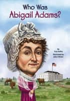 Who Was Abigail Adams? ebook by True Kelley, John O'Brien, Who HQ