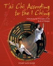 T'ai Chi According to the I Ching - Embodying the Principles of the Book of Changes ebook by Stuart Alve Olson