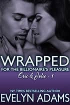 Wrapped - For the Billionaire's Pleasure - Eric & Julie, #1 ebook by Evelyn Adams