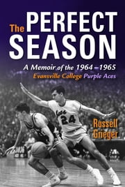 The Perfect Season - A Memoir of the 1964-1965 Evansville College Purple Aces ebook by Russell Grieger