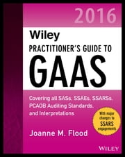 Wiley Practitioner's Guide to GAAS 2016: Covering all SASs, SSAEs, SSARSs, PCAOB Auditing Standards, and Interpretations ebook by Joanne M. Flood