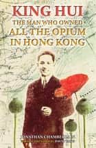King Hui - The Man Who Owned All the Opium in Hong Kong ebook by Jonathan Chamberlain