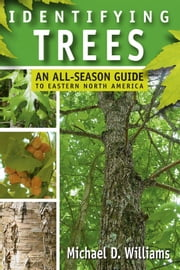 Identifying Trees - An All-Season Guide to Eastern North America ebook by Michael D. Williams