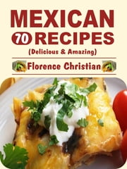 Mexican Recipes - Delicious & Amazing ebook by Florence Christian