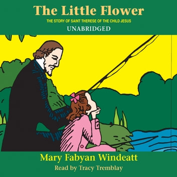 The Little Flower: The Story of St. Thérèse of the Child Jesus audiobook by Mary Fabyan Windeatt
