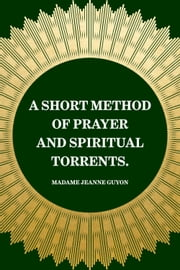 A Short Method of Prayer and Spiritual Torrents. ebook by Madame Jeanne Guyon