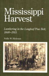 Mississippi Harvest - Lumbering in the Longleaf Pine Belt, 1840-1915 ebook by Nollie W. Hickman