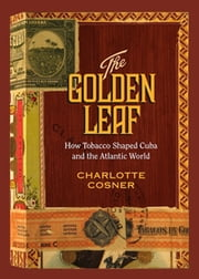 The Golden Leaf - How Tobacco Shaped Cuba and the Atlantic World ebook by Charlotte Cosner