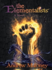 The Elementalists - A Novel ebook by Andrew Maloney