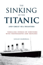 The Sinking of the Titanic and Great Sea Disasters - Thrilling Stories of Survivors with Photographs and Sketches ebook by Logan Marshall,Stephen Spignesi