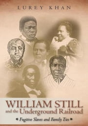 William Still and the Underground Railroad - Fugitive Slaves and Family Ties ebook by Lurey Khan