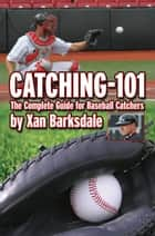 Catching-101 - The Complete Guide for Baseball Catchers ebook by Xan Barksdale