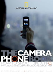 The Camera Phone Book - How to Shoot Like a Pro, Print, Store, Display, Send Images, Make a Short Film ebook by Aimee Baldridge,Robert Clark