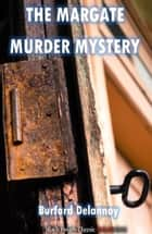 The Margate Murder Mystery eBook by Burford Delannoy
