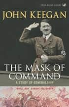 The Mask Of Command - A Study of Generalship ebook by John Keegan