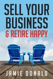 Sell Your Business & Retire Happy ebook by Jamie Donald