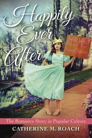 Happily Ever After - The Romance Story in Popular Culture ebook by Catherine M. Roach