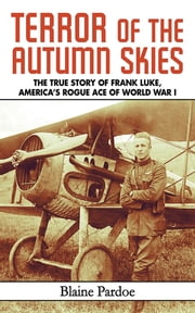 Terror of the Autumn Skies - The True Story of Frank Luke, America's Rogue Ace of World War I ebook by Blaine Pardoe