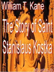 The story of Saint Stanislaus Kostka ebook by William T. Kane