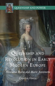 Queenship and Revolution in Early Modern Europe - Henrietta Maria and Marie Antoinette ebook by Carolyn Harris