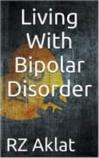 Living With Bipolar Disorder ebook by RZ Aklat