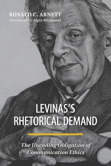 Levinas's Rhetorical Demand - The Unending Obligation of Communication Ethics ebook by Ronald C. Arnett