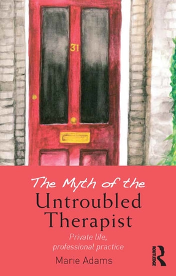 The Myth of the Untroubled Therapist - Private life, professional practice ebook by Marie Adams