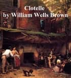 Clotelle: A Tale of the Southern States ebook by William Wells Brown
