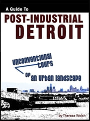 A Guide to Post-Industrial Detroit: Unconventional Tours of an Urban Landscape ebook by Theresa Welsh