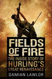 Fields of Fire - The Inside Story of Hurling's Great Renaissance ebook by Damian Lawlor