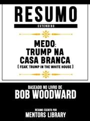 Resumo Estendido: Medo: Trump Na Casa Branca (Fear: Trump In The White House) - Baseado No Livro De Bob Woodward ebook by Mentors Library, Mentors Library