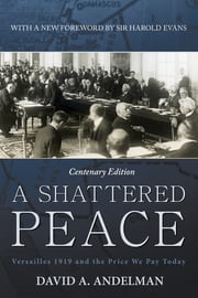 A Shattered Peace - Versailles 1919 and the Price We Pay Today ebook by David A. Andelman,Sir Harold Evans