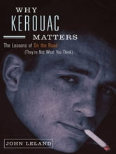 Why Kerouac Matters - The Lessons of On the Road (They're Not What You Think) ebook by John Leland