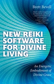 New Reiki Software for Divine Living - An Energetic Embodiment of Divine Grace ebook by Brett Bevell