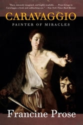 Caravaggio - Painter of Miracles ebook by Francine Prose