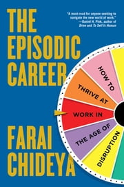 The Episodic Career - How to Thrive at Work in the Age of Disruption ebook by Farai Chideya