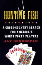Hunting Fish - A Cross-Country Search for America's Worst Poker Players ebook by Jay Greenspan