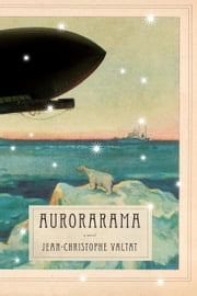 Aurorarama - A Novel ebook by Jean-Christophe Valtat
