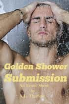 Golden Shower Submission - An Erotic Short ebook by A.L. Thurlow