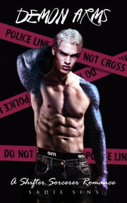 Demon Arms: A Shifter / Sorcerer Romance ebook by Sadie Sins