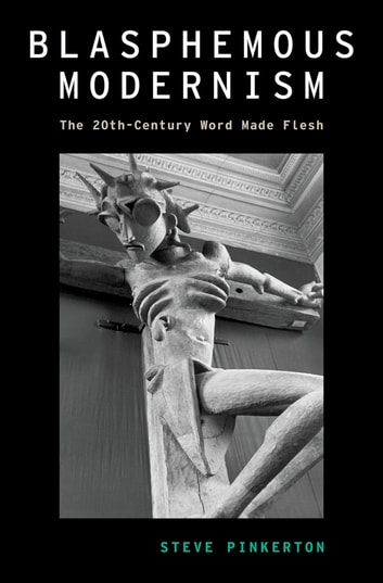 Blasphemous Modernism - The 20th-Century Word Made Flesh ebook by Steve Pinkerton