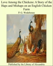 Love Among the Chickens: A Story of the Haps and Mishaps on an English Chicken Farm ebook by Sir Pelham Grenville Wodehouse