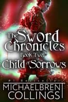 The Sword Chronicles: Child of Sorrows eBook by Michaelbrent Collings