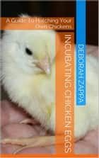 Incubating Chicken Eggs: A Guide to Hatching Your Own Chickens ebook by Deborah Zappa